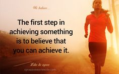 The first step in achieving something is to believe that you can achieve it!