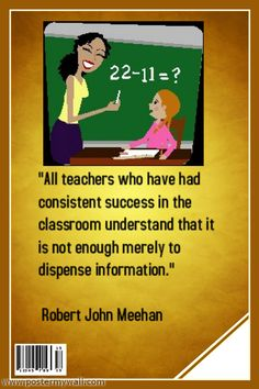 """""""All teachers who have had consistent success in the classroom understand that it is not enough merely to dispense information."""" Robert John Meehan"""