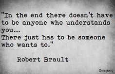 In the end there doesn't have to be anyone who understands you... There just has to be someone who wants to. - Robert Brault