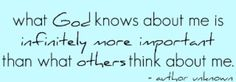 "Amen. ""What God knows about me is infinitely more important than what others think about me."" ... and He knows ALL."