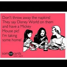 This is so me! Don't throw away the napkins! They say Disney World! I am taking them home :)