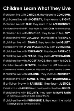 Children Learn What They Live  Firm believer in this...it scares me. But it also inspires me to be better and expose my children to GOOD people!