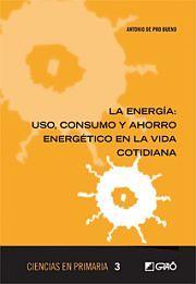 La energía : uso, consumo y ahorro energético en la vida cotidiana. Antonio de Pro Bueno. Graó, 2014
