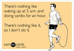 Exercise e-card: There's nothing like waking up at 5 a.m. and doing cardio for an hour.  There's nothing like it, so I don't do it.