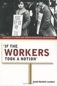 If the Workers Took a Notion: The Right to Strike and American Political Development by Josiah Bartlett Lambert. Save 4 Off!. $22.99. Author: Josiah Bartlett Lambert. Publisher: ILR Press (September 29, 2005)