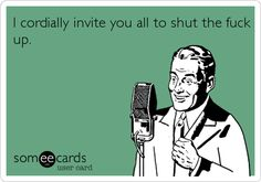 I cordially invite you all to shut the f**k up.   lmao!