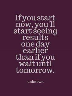 Start now and you'll be a day that much closer to your goal