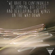 """""""We have to continually be jumping off cliffs and developing our wings on the way down."""" - Kurt Vonnegut"""