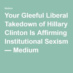 Your Gleeful Liberal Takedown of Hillary Clinton Is Affirming Institutional Sexism — Medium