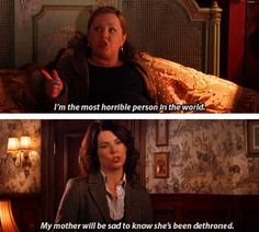 I am the most horrible person in the world My mother will be sad to know she's been dethroned  (s5 ep12) Gilmore Girls