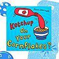 Ketchup on your cornflakes, séquence Food, cycle 2 - Brown Bear & Co, L'anglais avec le Storytelling Un prolongement en arts visuels avec cet album au graphisme sympa qui peut être utilisé aussi pour les plus grands