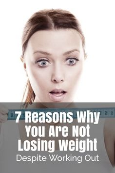 7 Reasons Why You Are Not Losing Weight Despite Working Out