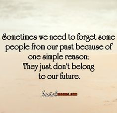 sometimes we need to forget some people from our past , because of one simple reason,