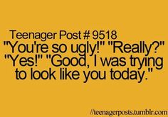 "Teenager Post #9518 ~ ""You're so ugly!"" ""Really?"" ""Yes!"" ""Good, I was trying to look like you today."" ☮"