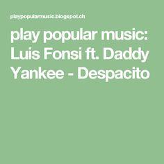 play popular music: Luis Fonsi ft. Daddy Yankee - Despacito