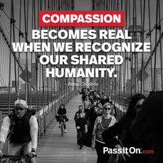 Compassion becomes real when we recognize our shared humanity. Pema Chödrön