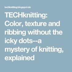 TECHknitting: Color, texture and ribbing without the icky dots--a mystery of knitting, explained