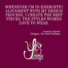 """""""Whenever I'm in energetic alignment with the design process, I create the best pieces, the styles women love to wear"""" ~ Suzanne Wyman"""