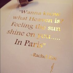"""Wanna know what Heaven is?                                  Feeling the sun shine on you........                  In Paris""                                                              ~Rachel Zoe"