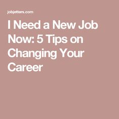 I Need a New Job Now: 5 Tips on Changing Your Career