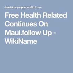 Free Health Related Continues On Maui.follow Up - WikiName