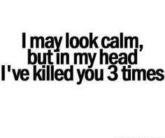 Potrei sembrare calmo; ma nella mia testa ti ho già ammazzato tre volte