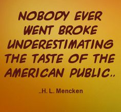 Nobody ever went broke underestimating the taste of the American public. H. L. Mencken