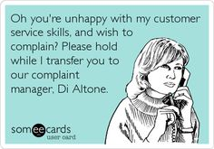Funny Workplace Ecard: Oh you're unhappy with my customer service skills, and wish to complain? Please hold while I transfer you to our complaint manager, Di Altone.