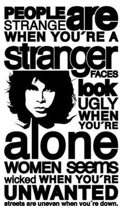 People Are Strange - The Doors Jim Morrison Peolpe Are strange when you´re a stranger, faces look ugly when you´re alone. Women seems wicked when you´re unwanted, streets are uneven when you´re down! People Are Strange by FirGeL Music Love, Music Is Life, Rock Music, My Music, Techno Music, Vinyl Music, Song Quotes, Music Quotes, Music Lyrics