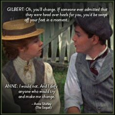 "Movies - Anne of Green Gables: Gilbert: ""Oh, you'll change. If someone ever admitted that they were head over heels for you, you'd be swept off your feet in a moment."" Anne: ""I would not. And I defy anyone who would try and make me change."" - Anne Shirley (the sequel)"