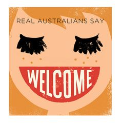 Real Australians Say Welcome. Available as a print. mail@neryl.com