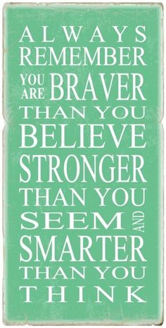 Google Image Result for http://cdn.quotesnsayings.net/wp-content/uploads/2012/05/Always-remember-you-are-braver-than-you-believe-stronge.jpg