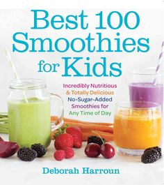 Best 100 Smoothies for Kids: Incredibly Nutritious and Totally Delicious No-sugar-added Smoothies for Any Time of...