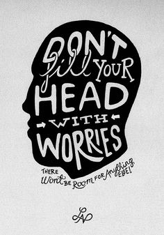 Don't fill your head with worries.