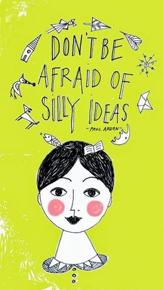 quote | don't be afraid of silly ideas - paul arden