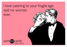 I love catering to your fragile ego said no woman ever.