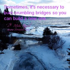 Sometimes, it's necessary to burn crumbling bridges so you can build a new one. #inspirational #motivational