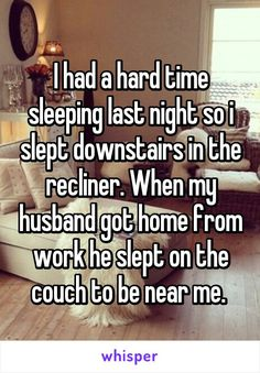 I had a hard time sleeping last night so i slept downstairs in the recliner…