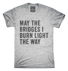 May The Bridges I Burn Light The Way T-Shirt Hoodie Tank