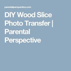 DIY Wood Slice Photo Transfer | Parental Perspective