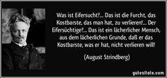 Was ist Eifersucht?... Das ist die Furcht, das Kostbarste, das man hat, zu verlieren!... Der Eifersüchtige?... Das ist ein lächerlicher Mensch, aus dem lächerlichen Grunde, daß er das Kostbarste, was er hat, nicht verlieren will! (August Strindberg)