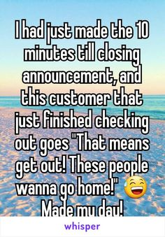 "I had just made the 10 minutes till closing announcement, and this customer that just finished checking out goes ""That means get out! These people wanna go home!""  Made my day!"