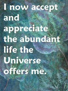 I now accept and appreciate the abundant life the Universe offers me.