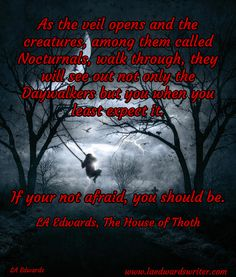 As the veil opens and the creatures, among them called Nocturnals, walk through, they will see out not only the Daywalkers but you when you least expect it.     If your not afraid, you should be.   / LA Edwards, The House of Thoth / LA Edwards / www.laedwardswriter.com
