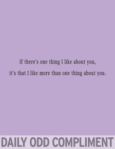 If there's one thing I like about you, it's that I like more than one thing about you