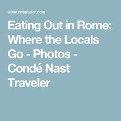 Eating Out in Rome: Where the Locals Go - Photos - Condé Nast Traveler