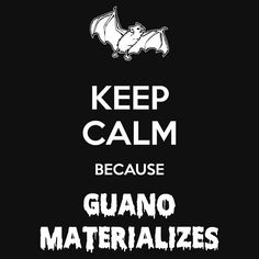 """""""Keep Calm Because Guano Materializes"""" by Samuel Sheats on Redbubble. Available as T-Shirts & Hoodies, iPhone Cases, Samsung Galaxy Cases, Home Decors, Tote Bags, Pouches, Prints, iPad Cases, Laptop Skins, Drawstring Bags, Laptop Sleeves, and Stationeries, #keepcalm #wisdom #bat #shit #philosophy #humor #guanoi"""