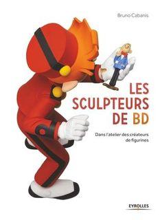 Les sculpteurs de BD - dans l'atelier des créateurs de figurines : Bruno Cabanis - BD