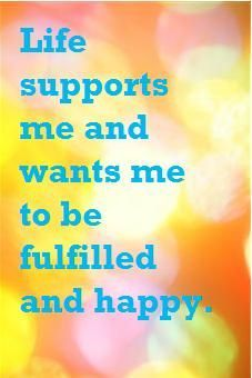 Life supports me and wants me to be fulfilled and happy