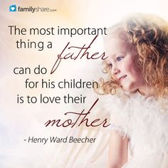 The most important thing a father can do for his children is to love their mother. - Henry Ward Beecher